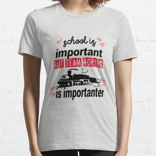 school is important but team roping is importanter Essential T-Shirt