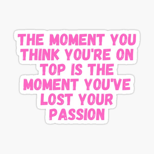 The moment you think you're on top is the moment you've lost your passion Sticker