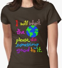 I will inherit the Earth please do something good to it Womens Fitted T-Shirt