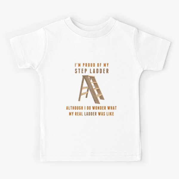 I'm Proud of My Step Ladder, I do Wonder What My Real Ladder Was Like Kids T-Shirt