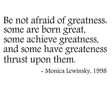 Be not afraid of greatness - Monica Lewinsky, 1998 by ClutchDizzy