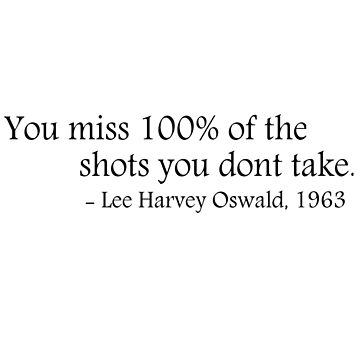 You miss 100% of the shots you dont take - Lee Harvey Oswald by ClutchDizzy