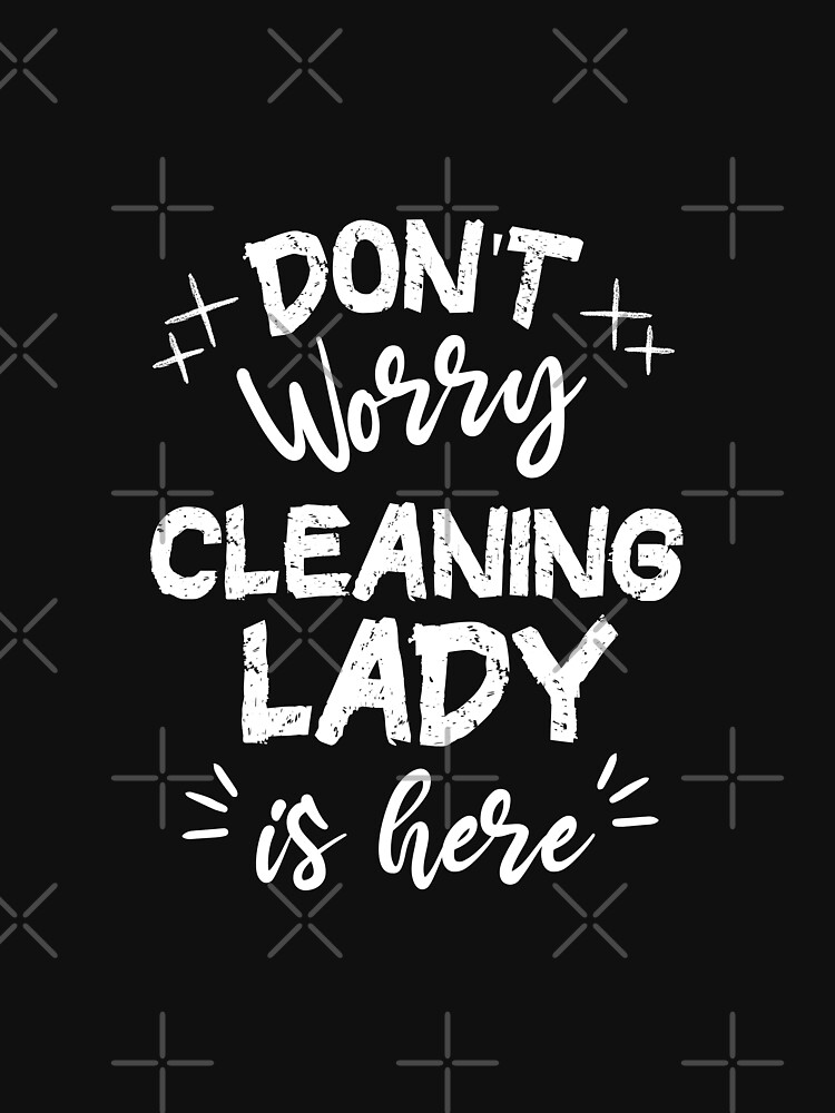 Don't Worry Cleaning Lady Is Here by always-inspired
