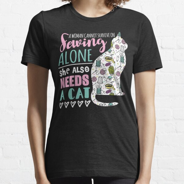 A Woman Cannot Survive On Sewing Alone She Also Needs A Kitten Essential T-Shirt