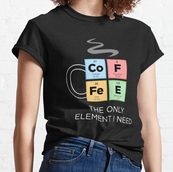 COFFEE The Only Element I Need Periodic Table of Elements Color Classic T-Shirt