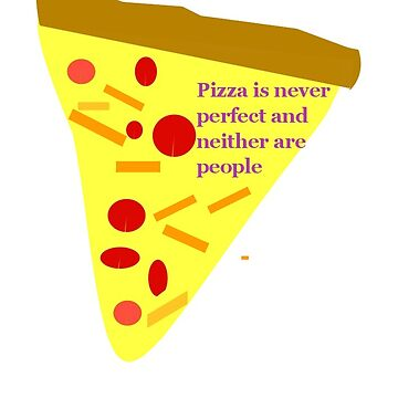 Pizza is never perfect and neither are people by ewalsh19