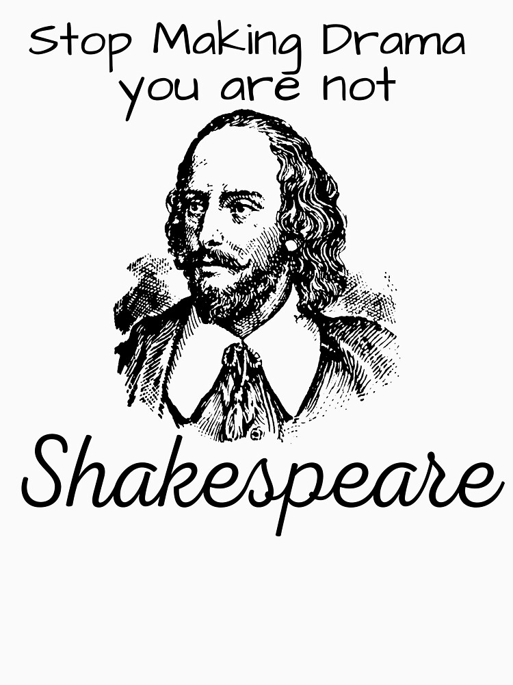Stop Making Drama you are not Shakespeare by ds-4