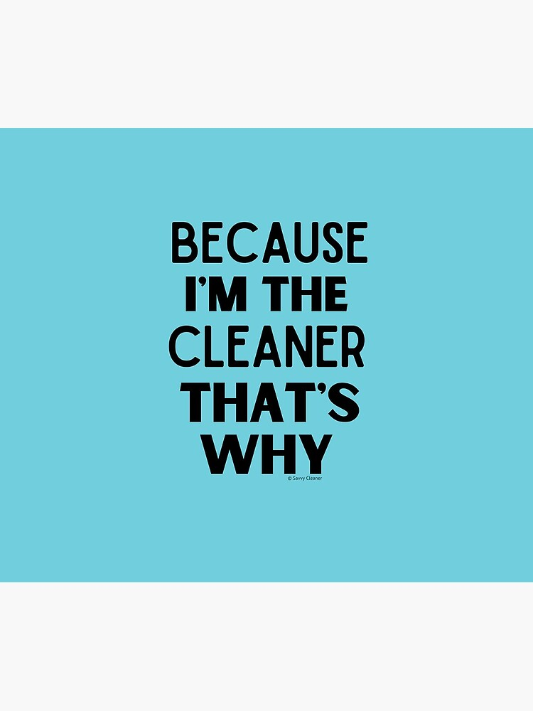 Because I'm The Cleaner That's Why Funny House Cleaning Design by SavvyCleaner