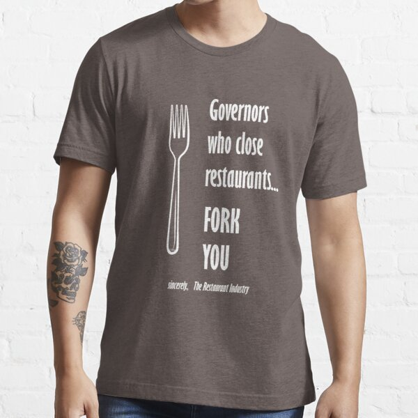 Governors Who Close Restaurants Fork You sincerely the restaurant industry Essential T-Shirt