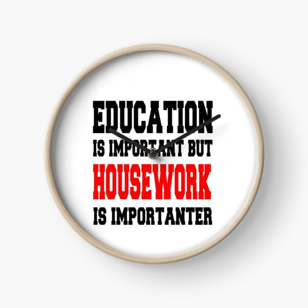 Education is important but HOUSEWORK is importanter Clock
