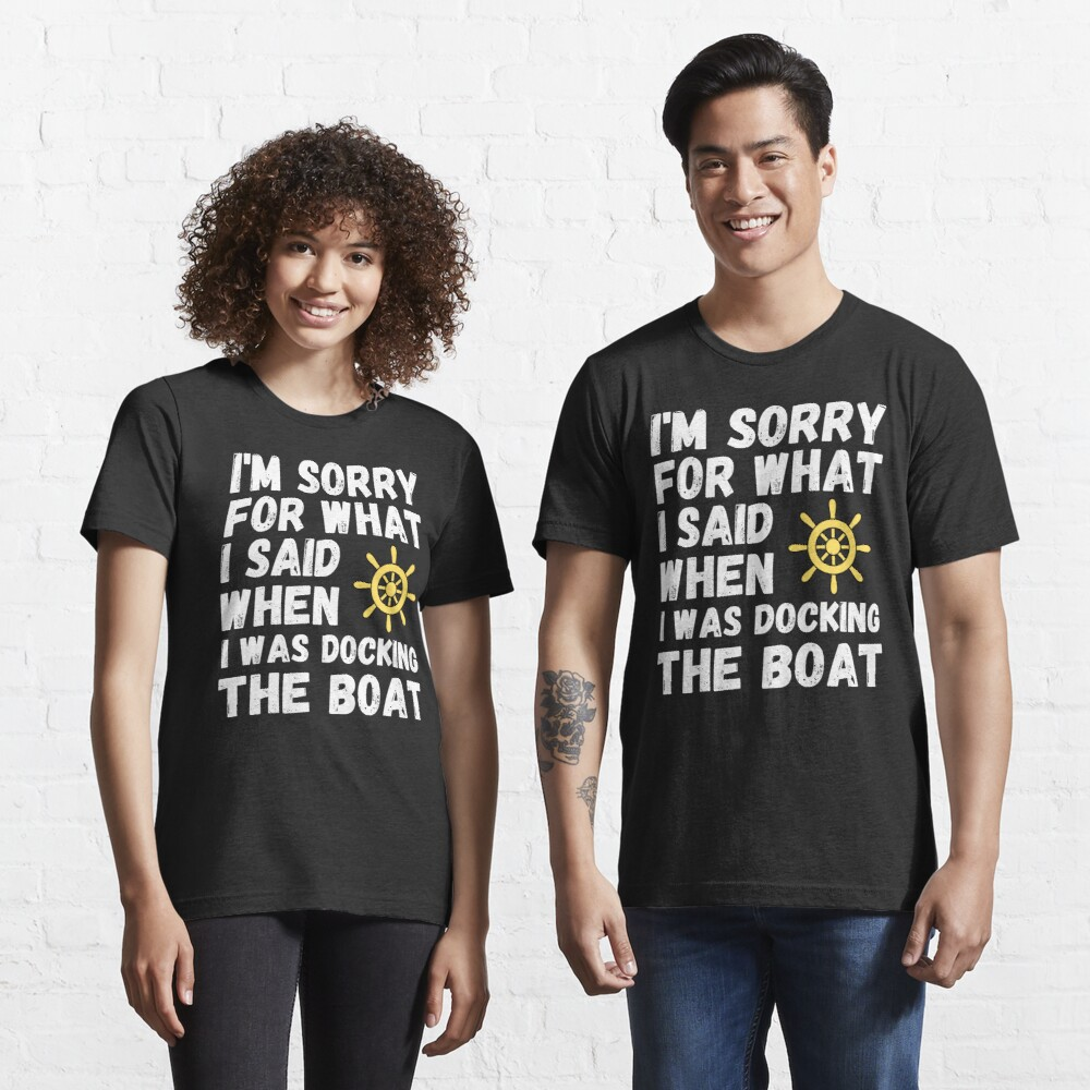 I'm Sorry For What I Said When I Was Docking The Boat Essential T-Shirt