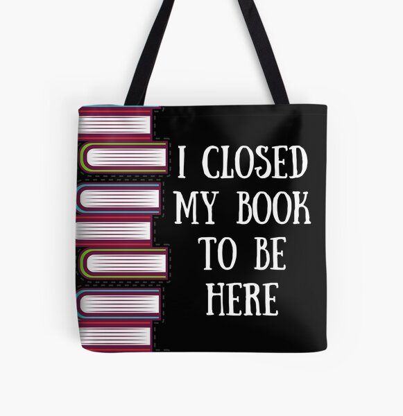 I Closed My Book to Be Here Funny Reader All Over Print Tote Bag