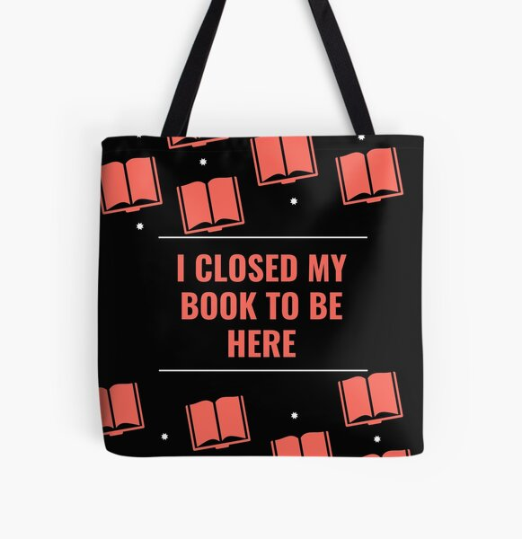 I Closed My Book to Be Here All Over Print Tote Bag
