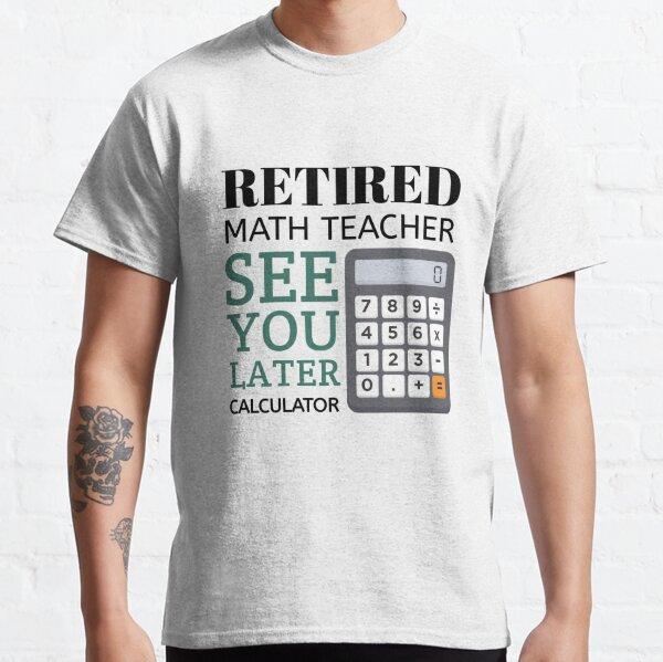 Retired Math Teacher Funny Math Teacher Retirement,Best gift for teacher on his retirement,Retirement gift for momTeacher Classic T-Shirt