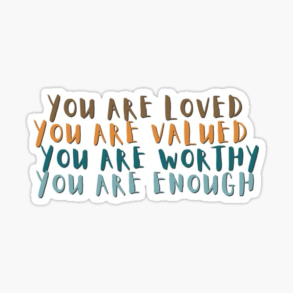 alt design - YOU ARE LOVED. YOU ARE VALUED. YOU ARE WORTHY. YOU ARE ENOUGH.  Sticker