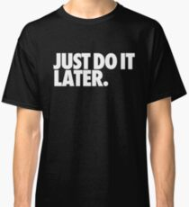 Just do it later Classic T-Shirt