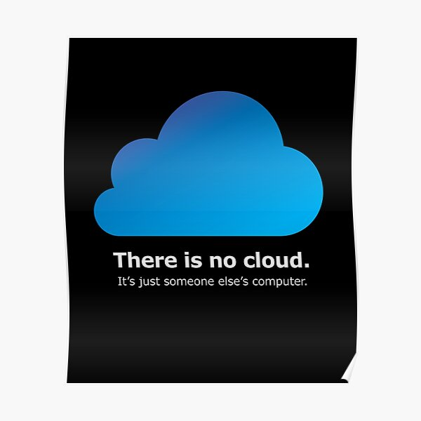 There Is No Cloud, It's Just Someone Else's Computer Poster