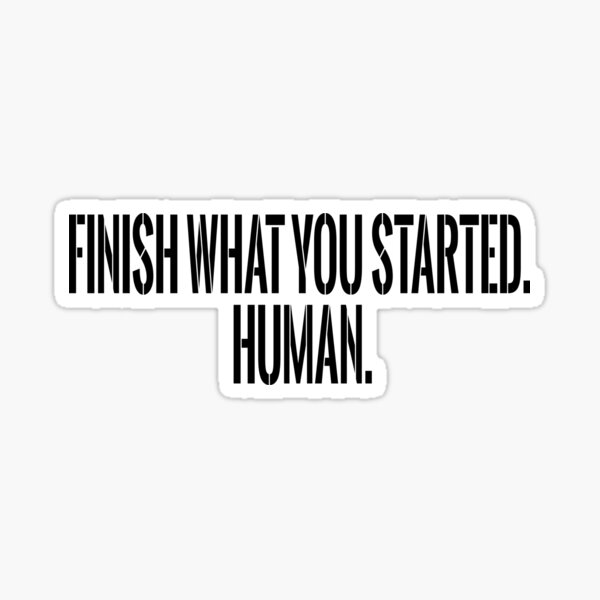 Finish What You Started. Human. Sticker