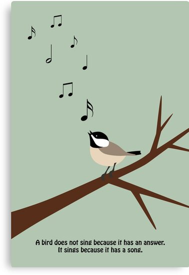 """""""A bird does not sing because it has an answer. It sings because it has a song."""" by kieutiepie"""