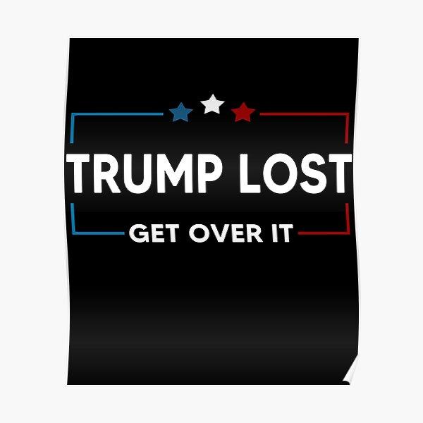 Trump Lost Biden Won Get Over It Poster