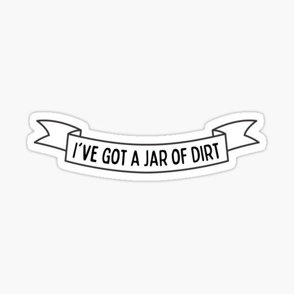 I've Got A Jar Of Dirt Sticker