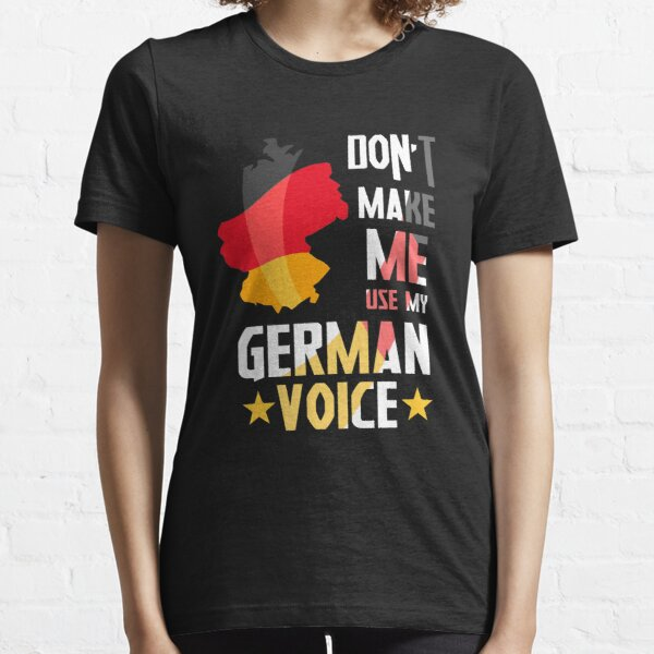 Don't Make Me Use My German Voice Germany Deutsch Funny Gift Essential T-Shirt