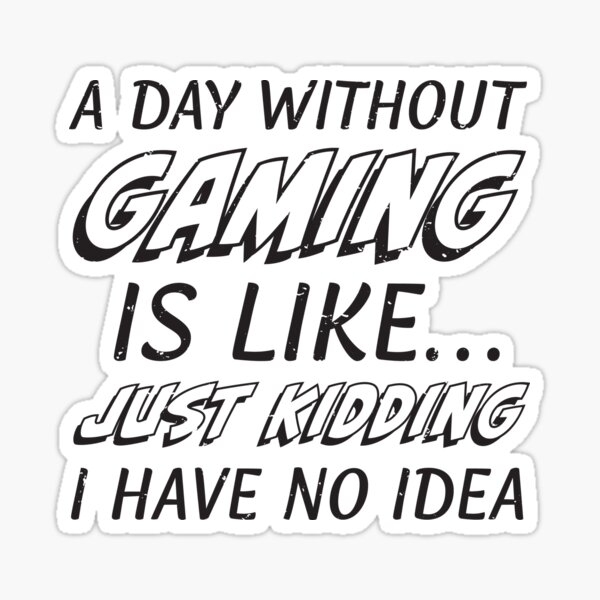 A Day Without Gaming Is Like... Just Kidding I Have No Idea A Day Without Video Games (s) Sticker