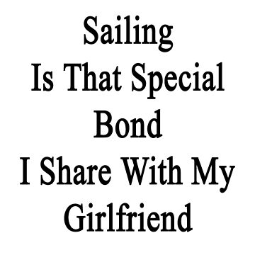 Sailing Is That Special Bond I Share With My Girlfriend  by supernova23