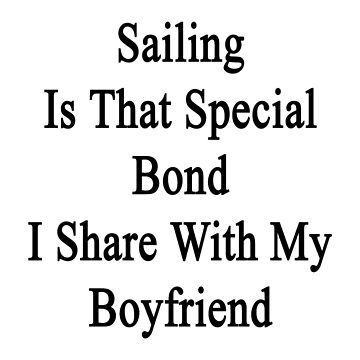 Sailing Is That Special Bond I Share With My Boyfriend  by supernova23