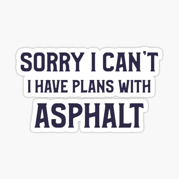Sorry I Can't - I Have Plans With Asphalt - funny Road Construction T-shirt Sticker