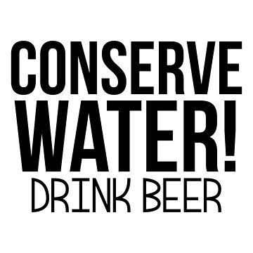 Conserve Water Drink Beer by DriftWood7
