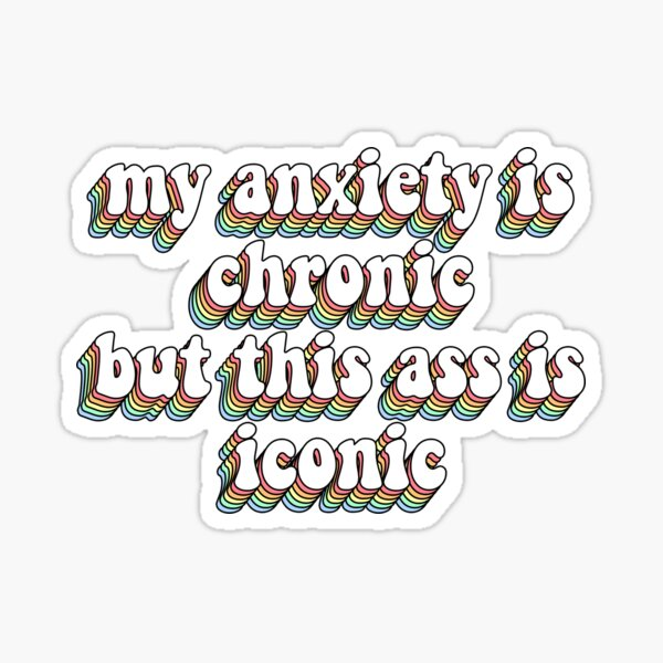 my anxiety is chronic but this ass is iconic Sticker