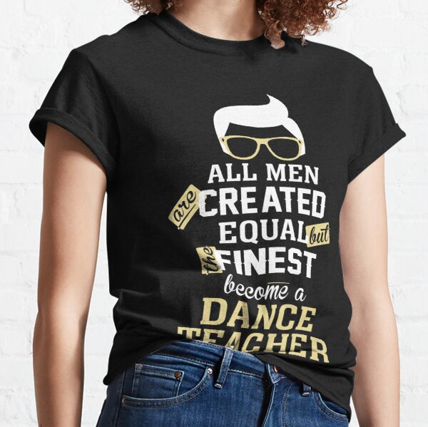 All Men Are Created Equal But The Finest Become A Dance Teacher Classic T-Shirt