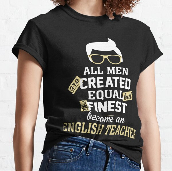 All Men Are Created Equal But The Finest Become An English Teacher Classic T-Shirt