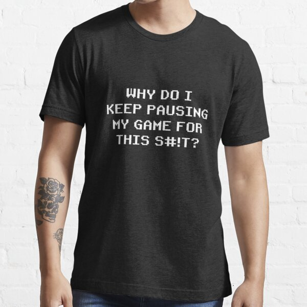 Why do I keep pausing my game for this??? Essential T-Shirt