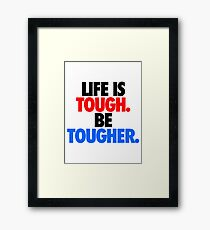 LIFE IS TOUGH.  BE TOUGHER. Framed Print
