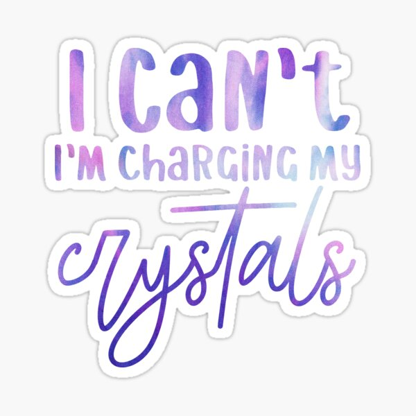 I Can't I'm Charging My Crystals Sticker