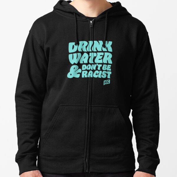 drink water and dont be racist - don't be racist aoc Zipped Hoodie