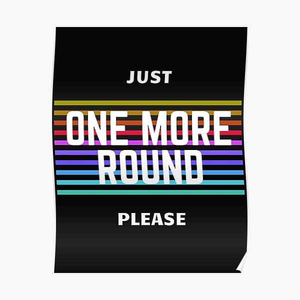 JUST ONE MORE ROUND PLEASE Poster