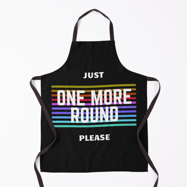 JUST ONE MORE ROUND PLEASE Apron