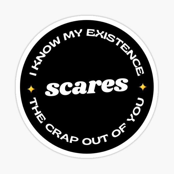 I Know My Existence Scares The Crap Out Of You Sticker
