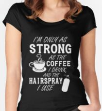 I'm as strong as the coffee I drink and the hairspray I use Women's Fitted Scoop T-Shirt