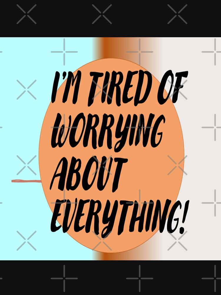 I'm tired of worrying about everything!  by Veee8