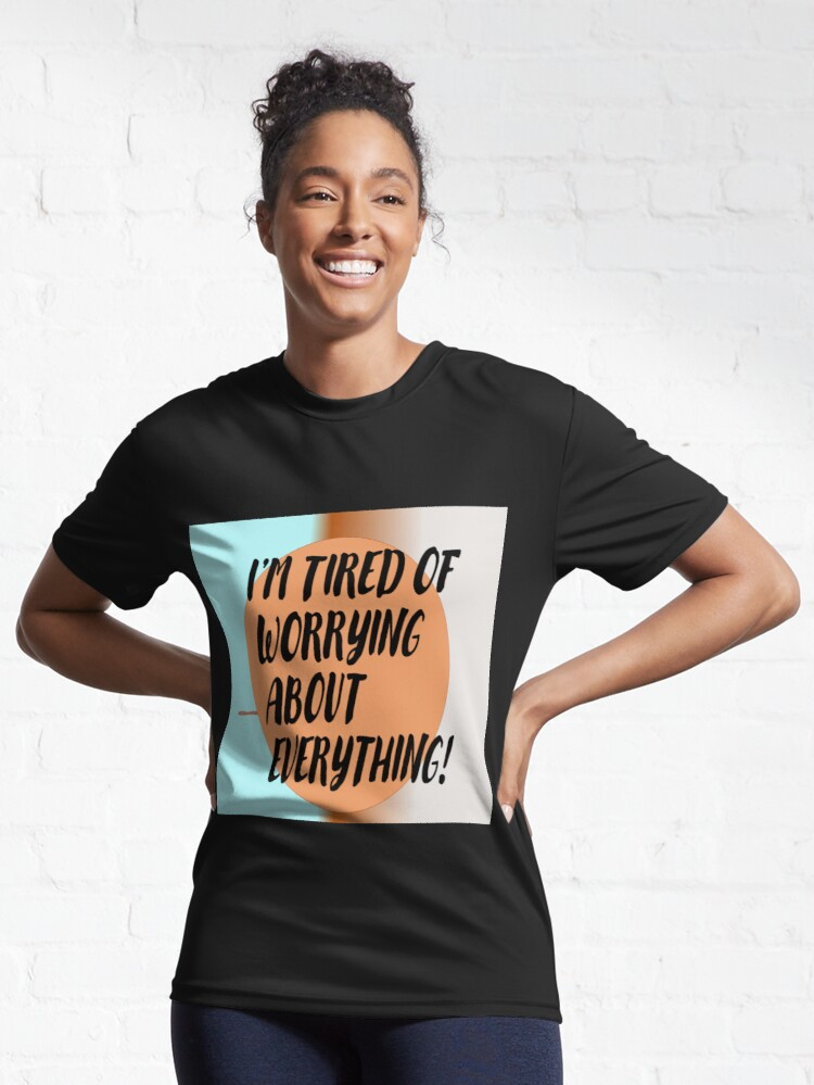 Alternate view of I'm tired of worrying about everything!  Active T-Shirt