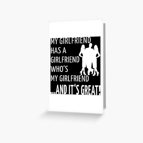Non-Monogamy Throuple Funny Threelationship Saying MY GIRLFRIEND HAS A GIRLFRIEND WHO'S MY GIRLFRIEND AND IT'S GREAT Greeting Card