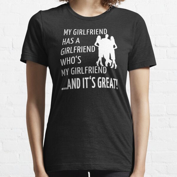 Non-Monogamy Throuple Funny Threelationship Saying MY GIRLFRIEND HAS A GIRLFRIEND WHO'S MY GIRLFRIEND AND IT'S GREAT Essential T-Shirt