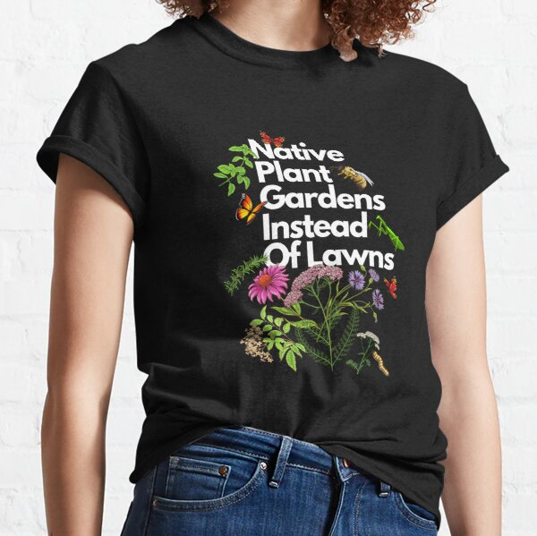 Native Plant Gardens Instead Of Lawns Classic T-Shirt