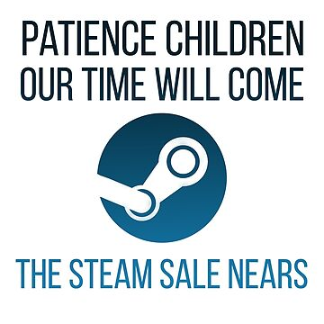 Patience children, our time will come-the steam sale nears... by MyNameIsTommyP