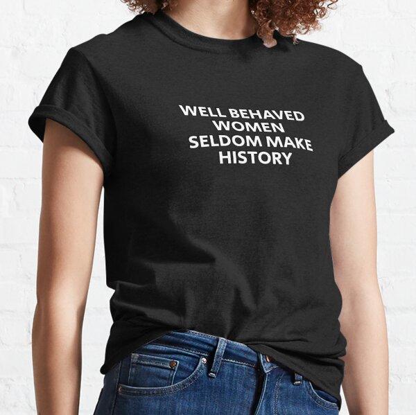 Well behaved women seldom make history Classic T-Shirt