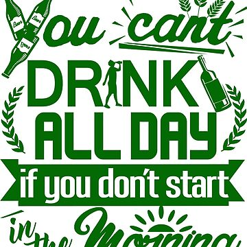 You Can't Drink All Day if You Don't Start in the Morning by Maehemm